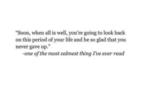 "Life, Period, and Soon...: ""Soon, when all is well, you're going to look back  on this period of your life and be so glad that you  never gave up.""  -one of the most calmest thing I've ever read"