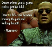 Know the difference: Sooner or later you're gonna  realize, just like I did  There's a difference between  knowing the path and  walking the path  Morpheus Know the difference