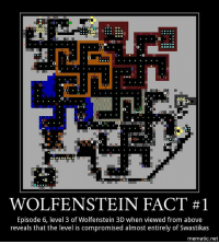 And now the Wolfenstein facts begin. Fellow wastelanders 🌝@stormtroopertorri 🌝 @atomic.mel @the.atom.king @the_fallout_guy wolfenstein wolfensteinfact wolfensteinfacts bethesda bethesdafacts bethesdafact wolfenstein3d swastika nazi bjblaskowicz wolfensteinneworder facts fact gaming games videogames pcgaming pc playstation xbox: sooo  0  G.G  0  0  WOLFENSTEIN FACT #1  Episode 6, level 3 of Wolfenstein 3D when viewed from above  reveals that the level is compromised almost entirely of Swastikas  mematic.net And now the Wolfenstein facts begin. Fellow wastelanders 🌝@stormtroopertorri 🌝 @atomic.mel @the.atom.king @the_fallout_guy wolfenstein wolfensteinfact wolfensteinfacts bethesda bethesdafacts bethesdafact wolfenstein3d swastika nazi bjblaskowicz wolfensteinneworder facts fact gaming games videogames pcgaming pc playstation xbox