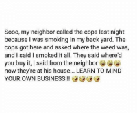 Dm to 10 friends if you have nosey neighbours 😤: Sooo, my neighbor called the cops last night  because I was smoking in my back yard. The  cops got here and asked where the weed was,  and I said I smoked it all. They said where'd  you buy it, I said from the neighbore  now they're at his house... LEARN TO MIND  YOUR OWN BUSINESS!!! Dm to 10 friends if you have nosey neighbours 😤