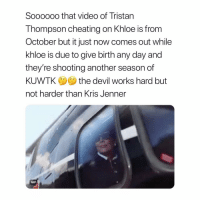 Cheating, Gif, and Kris Jenner: Soooooo that video of Tristan  Thompson cheating on Khloe is from  October but it just now comes out while  khloe is due to give birth any day and  they're shooting another season of  KUWTKthe devil works hard but  not harder than Kris Jenner  GIF 🤔🤔