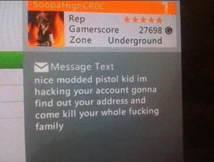 Today's kids will never know how kind people were on Xbox❤️: SoopaHighCROC  Rep  Gamerscore 27698 O  Zone Underground  Message Text  nice modded pistol kid im  hacking your account gonna  find out your address and  come kill your whole fucking  family Today's kids will never know how kind people were on Xbox❤️