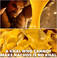 Game of Thrones, Tumblr, and Blog: SoottyxenFre  Co  A KHALWHO CANNOT  MAKE NACHOS IS NO KHAL game-of-thrones-fans:  It Is Known