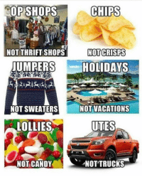 Candy, Memes, and 🤖: SOP SHOPS  CHIPS  NOT THRIFT SHOPS  NOTI CRISPS  JUMPERS  HOLIDAYS  NOT SWEATERS  NOT VACATIONS  LOLLIES  UTES  NOT CANDY  NOTTRUCKS