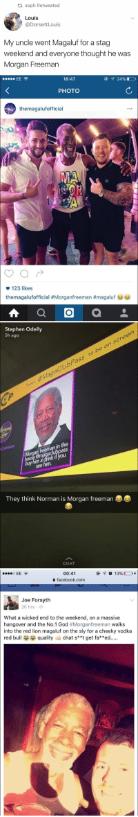 Facebook, God, and Morgan Freeman: soph Retweeted  Louis  @DorsettLouis  My uncle went Magaluf for a stag  weekend and everyone thought he was  Morgan Freeman   18:47  ④ 24%) 가  PHOTO  themagalufofficial  123 likes  themagalufofficial #Morganfreeman #magaluf   Stephen Odelly  5h ago  MagaClubPass to bo on screen  n the  sS  see  They think Norman is Morgan freeman  CHAT   00:41  facebook.com  Joe Forsyth  20 hrs e  What a wicked end to the weekend, on a massive  hangover and the No.1 God #Morganfreeman walks  into the red lion magaluf on the sly for a cheeky vodka  red bullquality chat s**t get fa**ed... I can't stop laughing 😂 https://t.co/p3U6ud43Gp