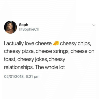 Love, Memes, and Pizza: Soph  @SophieCII  I actually love cheese cheesy chips,  cheesy pizza, cheese strings, cheese on  toast, cheesy jokes, cheesy  relationships. The whole lot  02/01/2018, 6:21 pm Same😍 @greatbritish.memes is the home of British memes