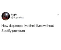 Spotify Premium: Soph  @Sophstux  How do people live their lives without  Spotify premium