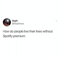 Good question: Soph  @Sophstux  How do people live their lives without  Spotify premium Good question