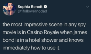 Af, Club, and James Bond: Sophia Benoit  /@1followernodad  the most impressive scene in any spy  movie is in Casino Royale when james  bond is in a hotel shower and knows  immediately how to use it. laughoutloud-club:  Unrealistic af