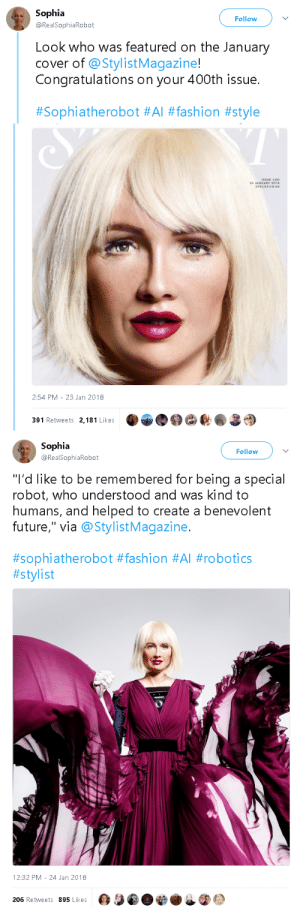 "gaycave:  gahdamnpunk:  Lmfaaooo Sophia done glo'd up   : Sophia  Follow  @RealSophiaRobot  Look who was featured on the January  cover of @StylistMagazine!  Congratulations on your 400th issue.  #Sophiatherobot #Al #fashion #style   2:54 PM-23 Jan 2018  391 Retweets 2,181 Likes   Sophia  Follow  @RealSophiaRobot  ""I'd like to be remembered for being a special  robot, who understood and was kind to  humans, and helped to create a benevolent  future,"" via @StylistMagazine.  #sophiatherobot #fashion #Al #robotics  #stylist   12:32 PM -24 Jan 2018  206 Retweets 895 Likes gaycave:  gahdamnpunk:  Lmfaaooo Sophia done glo'd up"