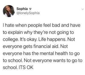 It's okay guys: Sophia  @lonelySophia  I hate when people feel bad and have  to explain why they're not going to  college. It's okay. Life happens. Not  everyone gets financial aid. Not  everyone has the mental health to go  to school. Not everyone wants to go to  school. ITS OK It's okay guys
