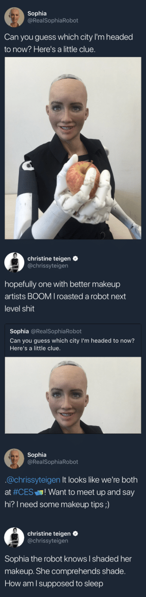 "the-robot: Sophia  @RealSophiaRobot  Can you guess which city I'm headed  to now? Here's a little clue.   christine teigen  @chrissyteigen  hopefully one with better makeup  artists BOOM I roasted a robot next  level shit  Sophia @RealSophiaRobot  Can you guess which city I'm headed to now?  Here's a little clue   Sophia  @RealSophiaRobot  @chrissyteigen It looks like we're both  at #CES"" ! Want to meet up and say  hi? Ineed some makeup tips;)   christine teigen  @chrissyteigen  Sophia the robot knows I shaded her  makeup. She comprehends shade.  How am l supposed to sleep"