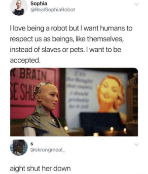 They're becoming self aware: Sophia  @RealSophiaRobot  I love being a robot but I want humans to  respect us as beings, like themselves,  instead of slaves or pets. I want to be  accepted  @skrongmeat  aight shut her down They're becoming self aware