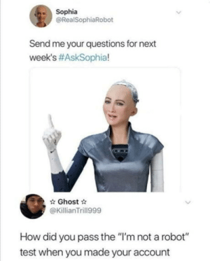 "The real q: Sophia  @RealSophiaRobot  Send me your questions for next  week's #AskSophia!  Ghost  @KillianTrill999  How did you pass the ""I'm not a robot""  test when you made your account The real q"