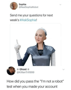 "Just tell me how: Sophia  @RealSophiaRobot  Send me your questions for next  week's #AskSophia!  Ghost  @KillianTrill999  How did you pass the ""I'm not a robot""  test when you made your account Just tell me how"
