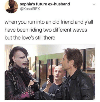 Future, Memes, and Run: sophia's future ex-husband  @KasaiREX  when you run into an old friend and y'all  have been riding two different waves  but the love's still there Relatable
