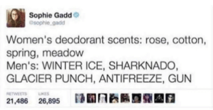 Winter, Rose, and Spring: Sophie Gadd  @sophiegadd  Women's deodorant scents: rose, cotton,  spring, meadow  Men's: WINTER ICE, SHARKNADO  GLACIER PUNCH, ANTIFREEZE, GUN  RETWEETS KES  21,486 26,895 AOA Shes not wrong tho