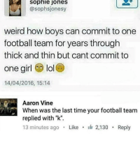 "Football, Funny, and Lol: sophie  jones  @sophsjonesy  weird how boys can commit to one  football team for years through  thick and thin but cant commit to  one girl lol  14/04/2016, 15:14  Aaron Vine  When was the last time your football team  replied with ""k"".  13 minutes ago Like2,130 Reply Tired of these heffers bitching about loyalty we don't care if you're getting raw dogged and left"