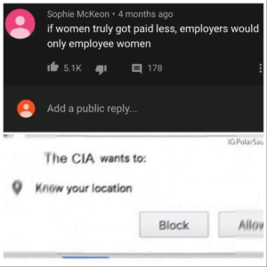 Women, Got, and Cia: Sophie McKeon 4 months ago  if women truly got paid less, employers would  only employee women  目 178  5.1K  Add a public reply...  IG:PolarSau  The CIA wants to:  Know your location  Allo  Block You wait right where you are sir.