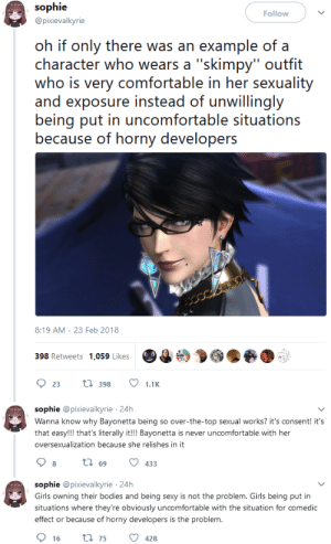 "trilllizard666: sindri42:  videogamesincolor:  niambi:  batzendrick: I feel like this deserves to be shared. this is hilarious because…Bayonetta is a fictional character who therefore cannot consent to anything you geeks…she ""owns"" her sexuality because she's written that way??…like…yall are really so comical.  I crack up every time folk try to use Bayonetta as a counter-argument against critiques of hyper-sexualized female characters in video games. Like stop, fam.  Bayonetta is literally just the power fantasy OC of the female character designer. The director wrote the original script for a ""traditional"" witch, elderly, crook nose, pointy hat, shapeless robes, etc. Then Mari Shimaazaki, this lady: stepped up and basically said 'okay but what if instead of that dumb thing we used this awesome bitch I just drew'. Bayonetta was not designed by a man. She was directly contrary to the intentions of the men in charge. But once they saw how awesome she was, being a sexy badass totally on her own terms whilst not giving a shit what they thought, they submitted. Today it's generally agreed throughout the company and much of the industry that it couldn't have happened any other way, that only a woman could have made a female action hero as successful as Bayonetta. If she'd been designed to appeal to the audience, that would have been fundamentally contrary to who she is and probably nowhere near as successful. But since she originated as a personal power fantasy, as this woman's idealized self, that feeling of existing for her own goals and her own pleasure and not giving a flying fuck about how anybody else saw her shone through and Bayonetta became more popular than she ever could have been if she was just trying to please others. Additional fun fact: all the frankly ridiculous dance moves she uses? Those are the result of giving the mocap actress an open stage and telling her to do whatever she felt like.   the earliest drafts were even shot down for being too overtly sexual for the director's tastes the MALE director, Hideki Kamiya : sophie  @pixievalkyrie  Follow  oh if only there was an example of a  character who wears a""skimpy""outfit  who is very comfortable in her sexuality  and exposure instead of unwillingly  being put in uncomfortable situations  because of horny developers  8:19 AM- 23 Feb 2018  398 Retweets 1,059 Likes  923l 398  1.1K  sophie @pixievalkyrie 24h  Wanna know why Bayonetta being so over-the-top sexual works? it's consent! it's  that easy!!! that's literally it!!! Bayonetta is never uncomfortable with her  oversexualization because she relishes in it  sophie @pixievalkyrie 24h  Girls owning their bodies and being sexy is not the problem. Girls being put in  situations where they're obviously uncomfortable with the situation for comedic  effect or because of horny developers is the problem. trilllizard666: sindri42:  videogamesincolor:  niambi:  batzendrick: I feel like this deserves to be shared. this is hilarious because…Bayonetta is a fictional character who therefore cannot consent to anything you geeks…she ""owns"" her sexuality because she's written that way??…like…yall are really so comical.  I crack up every time folk try to use Bayonetta as a counter-argument against critiques of hyper-sexualized female characters in video games. Like stop, fam.  Bayonetta is literally just the power fantasy OC of the female character designer. The director wrote the original script for a ""traditional"" witch, elderly, crook nose, pointy hat, shapeless robes, etc. Then Mari Shimaazaki, this lady: stepped up and basically said 'okay but what if instead of that dumb thing we used this awesome bitch I just drew'. Bayonetta was not designed by a man. She was directly contrary to the intentions of the men in charge. But once they saw how awesome she was, being a sexy badass totally on her own terms whilst not giving a shit what they thought, they submitted. Today it's generally agreed throughout the company and much of the industry that it couldn't have happened any other way, that only a woman could have made a female action hero as successful as Bayonetta. If she'd been designed to appeal to the audience, that would have been fundamentally contrary to who she is and probably nowhere near as successful. But since she originated as a personal power fantasy, as this woman's idealized self, that feeling of existing for her own goals and her own pleasure and not giving a flying fuck about how anybody else saw her shone through and Bayonetta became more popular than she ever could have been if she was just trying to please others. Additional fun fact: all the frankly ridiculous dance moves she uses? Those are the result of giving the mocap actress an open stage and telling her to do whatever she felt like.   the earliest drafts were even shot down for being too overtly sexual for the director's tastes the MALE director, Hideki Kamiya"