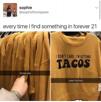 Accurate AF: sophie  @sophxthompson  every time I find something in forever 21  DON'T CARE. I'M GETTING  TACOS  Kinda cute  what the fuck Accurate AF