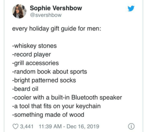 Last minute gift ideas for him: Sophie Vershbow  @svershbow  every holiday gift guide for men:  -whiskey stones  -record player  -grill accessories  -random book about sports  -bright patterned socks  -beard oil  -cooler with a built-in Bluetooth speaker  -a tool that fits on your keychain  -something made of wood  O 3,441 11:39 AM - Dec 16, 2019 Last minute gift ideas for him