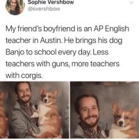 "Guns, School, and Target: Sophie  Vershbow  @svershbow  Miy triend's boyfriend is an AP English  teacher in Austin. He brings his dog  Banjo to school every day.Less  teachers with guns, more teachers  with corgis. <p>via <a href=""https://twitter.com/svershbow/status/970699221950173185"" target=""_blank"">@svershbow</a></p>"