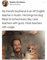 Yes: Sophie Vershbow  @svershbow  My friend's boyfriend is an AP English  teacher in Austin. He brings his dog  Banjo to school every day. Less  teachers with guns, more teachers  with corgis. Yes