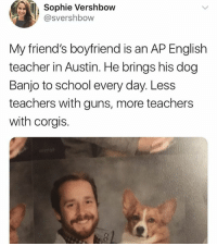 Dogs, Friends, and Guns: Sophie Vershbow  @svershbow  My friend's boyfriend is an AP English  teacher in Austin. He brings his dog  Banjo to school every day. Less  teachers with guns, more teachers  with corgis. Comment If you Agree ❤️ dogs dogstagram