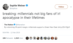 xandrachantal:these damn kids and their *looks at hand* desire to save the earth: Sophie Weiner  Follow  @sophcw  breaking: millennials not big fans of irl  apocalypse in their lifetimes  The Nation @thenation  By a stunning 30-point margin, millennials support a Green New Deal. bit.ly/2DvYQpO  9:54 PM - 12 Feb 2019  194 Retweets 1,310 Likes xandrachantal:these damn kids and their *looks at hand* desire to save the earth