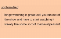 Run, Humans of Tumblr, and Medieval: sophiealdred  binge watching is great until you run out of  the show and have to start watching it  weekly like some sort of medieval peasant