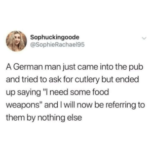 "Food, Memes, and Http: Sophuckingoode  @SophieRachael95  A German man just came into the pub  and tried to ask for cutlery but ended  up saying ""l need some food  weapons"" and I will now be referring to  them by nothing else Need cutlery for this lad via /r/memes http://bit.ly/2UOzxe4"
