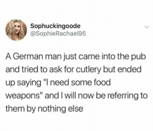 "Yeah just give me the uh..chicken stab stab 3000: Sophuckingoode  @SophieRachael95  A German man just came into the pub  and tried to ask for cutlery but ended  up saying ""I need some food  weapons"" and I will now be referring to  them by nothing else Yeah just give me the uh..chicken stab stab 3000"