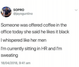 The Office, Black, and Coffee: SOPRO  @jayoguntino  Someone was offered coffee in the  office today she said he likes it black  I whispered like her men  I'm currently sitting in HR and I'm  sweating  18/04/2018, 9:41 am Too edgy these days