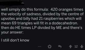 Funny, Mean, and Answer: Soriot  2h  well simply do this formula: 420 oranges times  the velocity of sadness, divided by the centre of  upvotes and billy had 21 raspberries which will  mean 69 triangles will fit in a dodecahedron.  then do HE times LP divided by ME and there's  your answer:  I still don't know  t 12 420 funny number