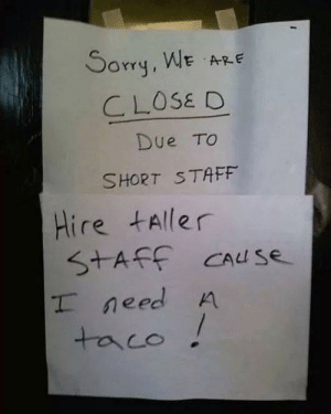 Man needs his taco!: Sorq, WE ARE  CLOSE D  Due TO  SHORT STAFF  Hire tAller  S+AFF CAuS  T need A  taco Man needs his taco!