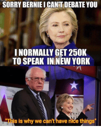 Black Lives Matter, Love, and Memes: SORRY BERNIE ICANTDEBATE YOU  I NORMALLY GET 250K  TO SPEAK IN NEW YORK  This is why we can't have nice things We love you Bernie 😘 ––––––––––––––––––––––––––– 👍🏻 Turn On Post Notifications! 📝 Register To Vote 📢 Raise Awareness For Our Revolution 💰 Donate to Bernie ––––––––––––––––––––––––––– FeelTheBern DemDebate BernieSanders Bernie2016 Hillary2016 GopDebate Obama HillaryClinton President BernieSanders2016 election2016 trump2016 Vegan BlackLivesMatter birdieSanders Vote NewYork California Cali Caucus Primary BernieOrBUST WhichHillary NeverHillary HillaryForPrison ToneDownForWhat –––––––––––––––––––––––––––