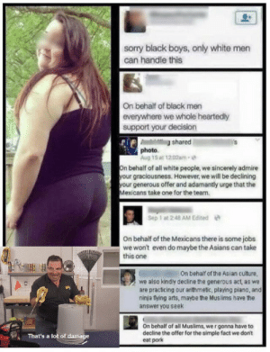 That's a lot of damage: sorry black boys, only white men  can handle this  On behalf of black men  everywhere we whole heartedly  support your decision  shared  photo  Aug 15 at 12:02am  On behalf of all white people, we sincerely admire  your graciousness. However, we will be declining  your generous offer and adamantly urge that the  Mexicans take one for the team.  Sep 1 at 2-48 AM Edited  On behalf of the Mexicans there is some jobs  we won't even do maybe the Asians can take  this one  On behalf of the Asian culture  we also kindly decline the generous act, as we  are practicing our arithmetic, playing piano, and  ninja flying arts, maybe the Muslims have the  answer you seek  On behalf of all Muslims, we r gonna have to  decline the offer for the simple fact we don't  eat pork  That's a lot of damage That's a lot of damage