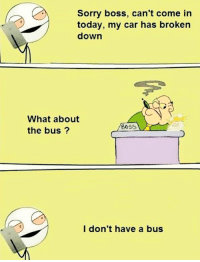 😂😂😂: Sorry boss, can't come in  today, my car has broken  down  What about  BOSS  the bus  I don't have a bus 😂😂😂