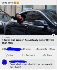 Follow @WhySoAccurate for the most relatable memes on Instagram 😤🙌🏽💯: Sorry boys  ELLE.COM  It Turns Out, Women Are Actually Better Drivers  Than Men  nd 5 others 6Comments 1 Share  Like  Comment  Share  Does she knows she's in the backseat in  the photo? Follow @WhySoAccurate for the most relatable memes on Instagram 😤🙌🏽💯