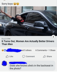 Memes, She Knows, and Sorry: Sorry boys  ELLE.CONM  It Turns Out, Women Are Actually Better Drivers  Than Men  #0  nd 5 others 6 Comments 1 Share  Like  Comment  Share  Does she knows she's in the backseat in  the photo? They're coming.