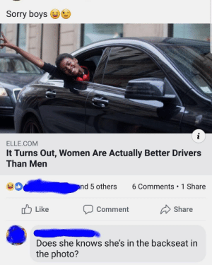 Dank, Memes, and She Knows: Sorry boys  i  ELLE.COM  It Turns Out, Women Are Actually Better Drivers  Than Men  6 Comments 1 Share  and 5 others  Like  Share  Comment  Does she knows she's in the backseat in  the photo? At least You tried by MBalazs123 MORE MEMES