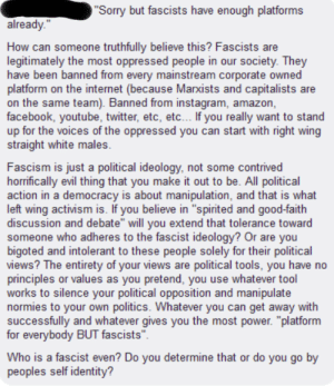 """Fascists are legitimately the most oppressed people in our society: Sorry but fascists have enough platforms  already.'""""  How can someone truthfully believe this? Fascists are  legitimately the most oppressed people in our society. They  have been banned from every mainstream corporate owned  platform on the internet (because Marxists and capitalists are  on the same team). Banned from instagram, amazon,  facebook, youtube, twitter, etc, etc... If you really want to stand  up for the voices of the oppressed you can start with right wing  straight white males  Fascism is just a political ideology, not some contrived  horrifically evil thing that you make it out to be. All political  action in a democracy is about manipulation, and that is what  left wing activism is. If you believe in """"spirited and good-faith  discussion and debate"""" will you extend that tolerance toward  someone who adheres to the fascist ideology? Or are you  bigoted and intolerant to these people solely for their political  views? The entirety of your views are political tools, you have no  principles or values as you pretend, you use whatever tool  works to silence your political opposition and manipulate  normies to your own politics. Whatever you can get away with  successfully and whatever gives you the most power. """"platform  for everybody BUT fascists  Who is a fascist even? Do you determine that or do you go by  peoples self identity? Fascists are legitimately the most oppressed people in our society"""