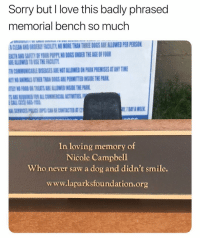 Animals, Dogs, and Love: Sorry but I love this badly phrased  memorial bench so much  CLEAN AND ORDERY FACILITY NO MORE THAN THRE DOGS ARE ALLOWED PER PERSON  ALTH ANID SAFETY OF YOUR PUPPL NO DOGS UNDER THE AGE OF FOUR  REALLOWED TO USE THE FACIUT  COMMUNICABILE DISEASES ARE MOT ALLOWES N PARK PREMISES AT ANY TIME  O ANIMALS OTHER THAN DOGS ARE PERMITTED INSIE THE PARK  7 DAY A WEEK  In loving memory of  Nicole Campbell  Who never saw a dog and didn't smile.  www.laparksfoundation.org rip nicole, tough break [twitter: jenlovespizza]
