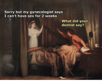 Sex, Sorry, and Gynecologist: Sorry but my gynecologist says  I can't have sex for 2 weeks  What did your  dentist say? Classic banter with some classic art  #sorrynotsorry  #crispybanter