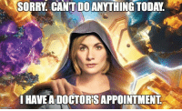 Doctor, Memes, and Sorry: SORRY. CANT DOANYTHING TODAY.  I HAVE A DOCTOR'S APPOINTMENT The Doctor is in 😀