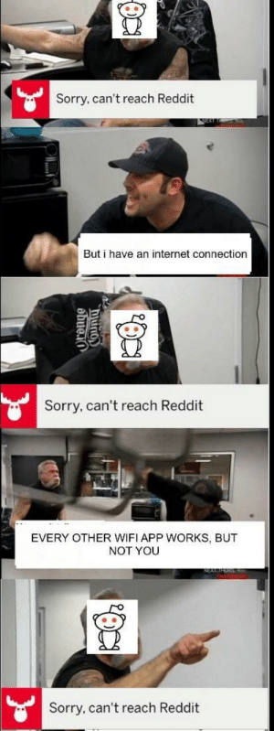 Internet, Reddit, and Sorry: Sorry, can't reach Reddit  But i have an internet connection  Sorry, can't reach Reddit  EVERY OTHER WIFI APP WORKS, BUT  NOT YOU  Sorry, can't reach Reddit 🚨Triggered🚑AF🚨Fuck you Thats why (i.redd.it)