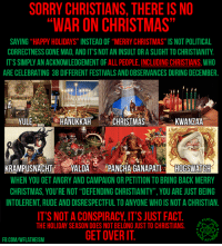 "Memes, Rude, and War on Christmas: SORRY CHRISTIANS, THERE IS NO  WAR ON CHRISTMAS  SAYING HAPPY HOLIDAYS INSTEADOF""MERRY CHRISTMAS"" IS NOT POLITICAL  CORRECTNESS GONE MAD, ANDITSNOTAN INSULTORASLIGHTTO CHRISTIANITY  IT'S SIMPLY AN ACKNOWLEDGEMENT OF ALL PEOPLE, INCLUDING CHRISTIANS, WHO  ARE CELEBRATING 38 DIFFERENT FESTIVALS ANDOBSERVANCES DURING DECEMBER.  YULE  HANUKKAH  CHRISTMAS  KWANZAA  KRAMPUSNACHT  YALDA  PANCHA GANAPATI  HOOGSWATCH  WHEN YOU GET ANGRY AND CAMPAIGNORPETITION TOBRINGBACK MERRY  CHRISTMAS, YOU'RE NOT ""DEFENDING CHRISTIANITY YOU ARE JUST BEING  INTOLERENT RUDE AND DISRESPECTFULTO ANYONE WHOIS NOT A CHRISTIAN.  IT'S NOT A CONSPIRACY, IT'S JUST FACT  UCK  THE HOLIDAY SEASON DOES NOT BELONG JUST TO CHRISTIANS.  GETOVERIT  FB.COM/WFLATHEISM Check out our secular apparel shop! http://wflatheism.spreadshirt.com/"