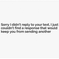 Girl Memes, Responsibility, and Another: Sorry didn't reply to your text, ljust  couldn't find a response that would  keep you from sending another