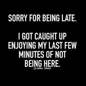 introvertproblems:JOIN THE INTROVERT NATION MOVEMENT: SORRY FOR BEING LATE  I GOT CAUGHT UP  ENJOYING MY LAST FEW  MINUTES OF NOT  BEING HERE  @REBEL CIRCUS introvertproblems:JOIN THE INTROVERT NATION MOVEMENT